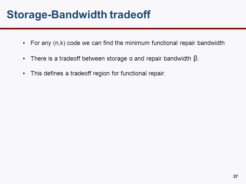 Storage-Bandwidth tradeoff 37 For any (n,k) code we can find the minimum functional repair bandwidth There is a tradeoff between storage α and repair