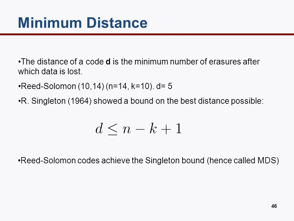 46 The distance of a code d is the minimum number of erasures after which data is lost. Reed-Solomon (10,14) (n=14, k=10). d= 5 R. Singleton (1964) sh