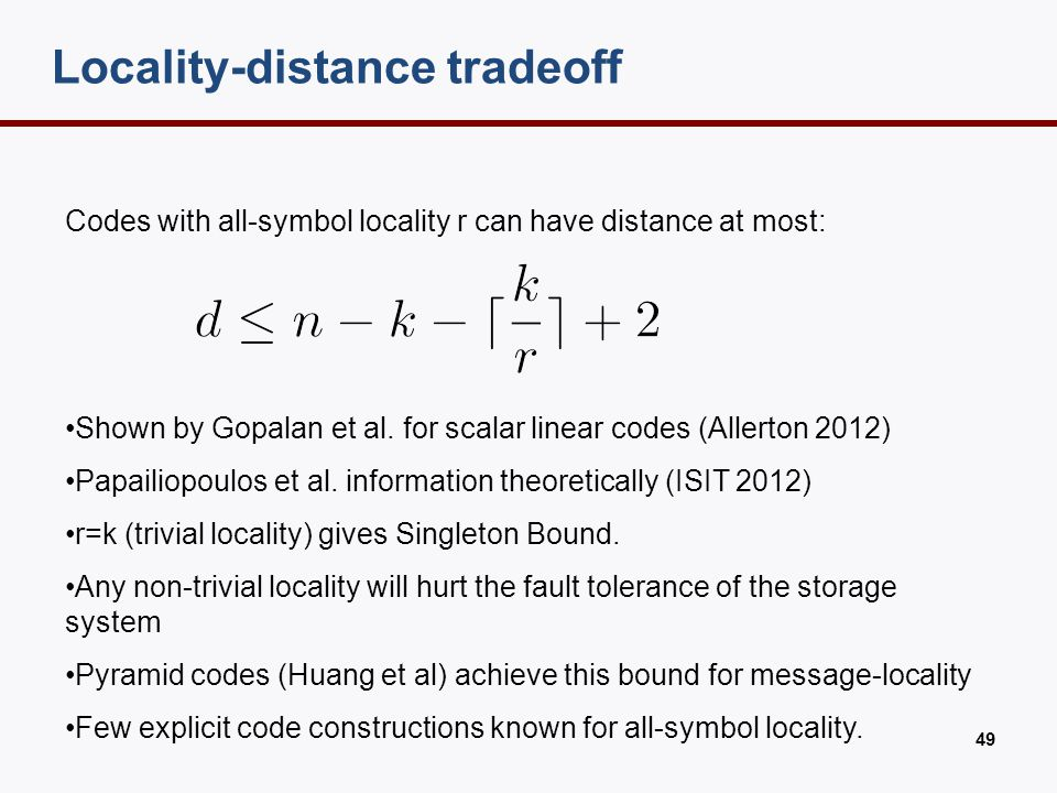 Locality-distance tradeoff 49 Codes with all-symbol locality r can have distance at most: Shown by Gopalan et al. for scalar linear codes (Allerton 20