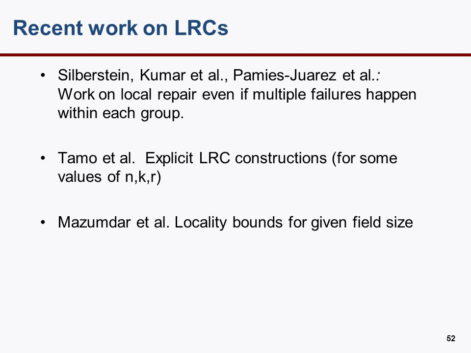 Recent work on LRCs Silberstein, Kumar et al., Pamies-Juarez et al.: Work on local repair even if multiple failures happen within each group. Tamo et
