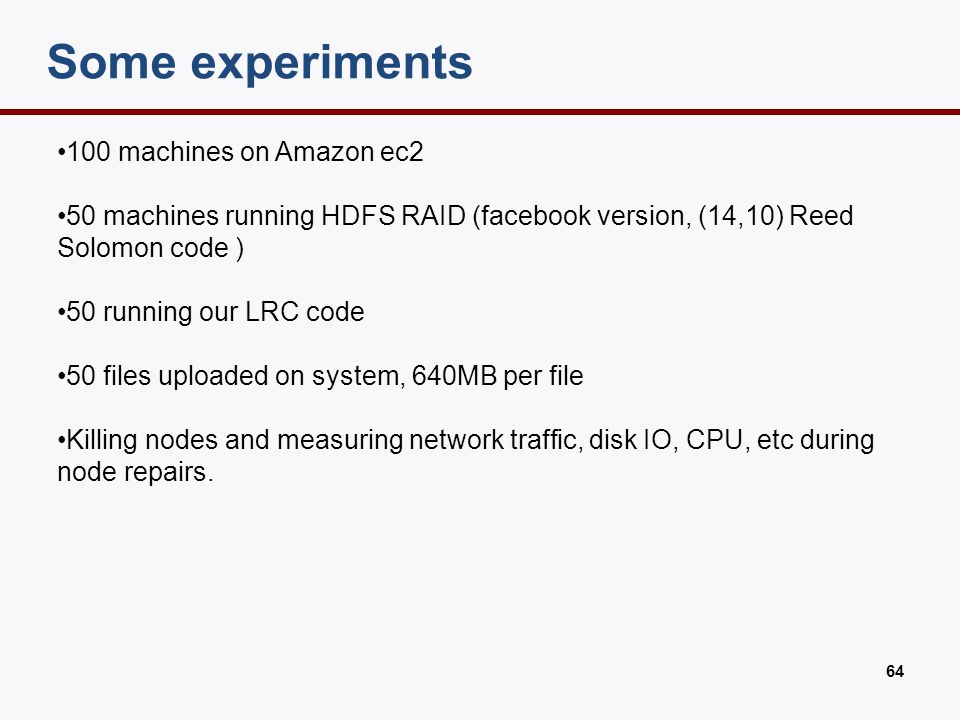 64 Some experiments 100 machines on Amazon ec2 50 machines running HDFS RAID (facebook version, (14,10) Reed Solomon code ) 50 running our LRC code 50
