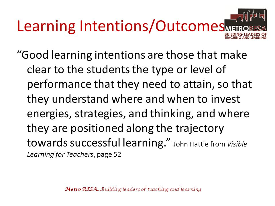 Metro RESA...Building leaders of teaching and learning Learning Intentions/Outcomes Good learning intentions are those that make clear to the students the type or level of performance that they need to attain, so that they understand where and when to invest energies, strategies, and thinking, and where they are positioned along the trajectory towards successful learning. John Hattie from Visible Learning for Teachers, page 52