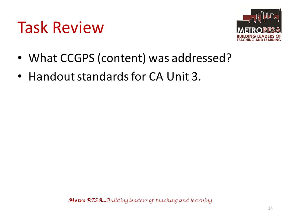 Metro RESA...Building leaders of teaching and learning Task Review What CCGPS (content) was addressed? Handout standards for CA Unit 3. 14