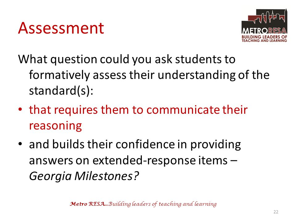 Metro RESA...Building leaders of teaching and learning Assessment What question could you ask students to formatively assess their understanding of the standard(s): that requires them to communicate their reasoning and builds their confidence in providing answers on extended-response items – Georgia Milestones.