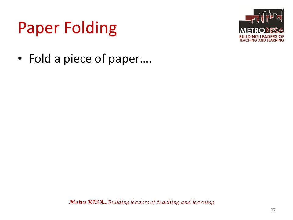 Metro RESA...Building leaders of teaching and learning Paper Folding Fold a piece of paper…. 27