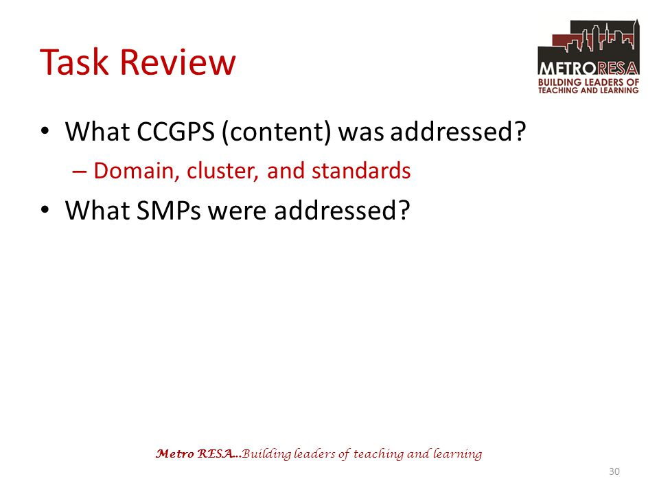 Metro RESA...Building leaders of teaching and learning Task Review What CCGPS (content) was addressed? – Domain, cluster, and standards What SMPs were