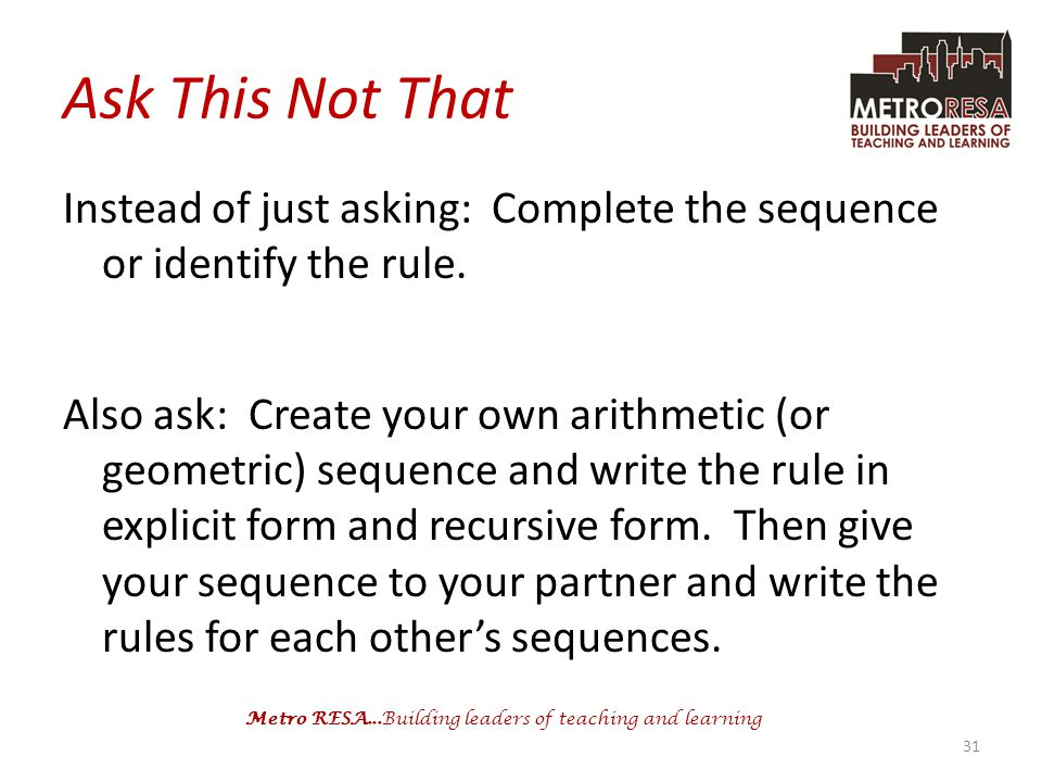 Metro RESA...Building leaders of teaching and learning Ask This Not That Instead of just asking: Complete the sequence or identify the rule. Also ask: