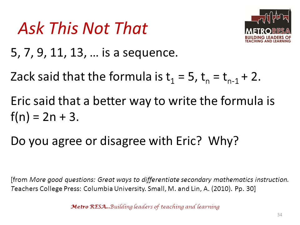 Metro RESA...Building leaders of teaching and learning Ask This Not That 5, 7, 9, 11, 13, … is a sequence. Zack said that the formula is t 1 = 5, t n