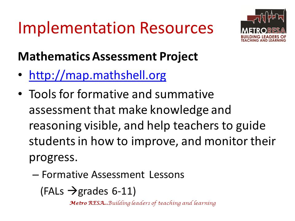 Metro RESA...Building leaders of teaching and learning Implementation Resources Mathematics Assessment Project http://map.mathshell.org Tools for formative and summative assessment that make knowledge and reasoning visible, and help teachers to guide students in how to improve, and monitor their progress.
