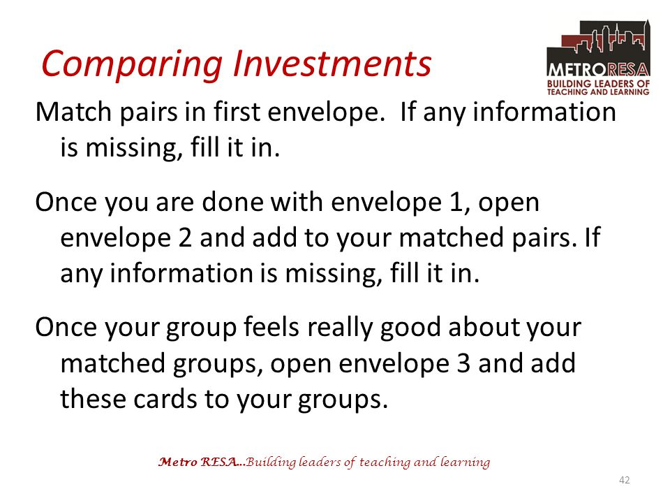 Metro RESA...Building leaders of teaching and learning Comparing Investments Match pairs in first envelope. If any information is missing, fill it in.