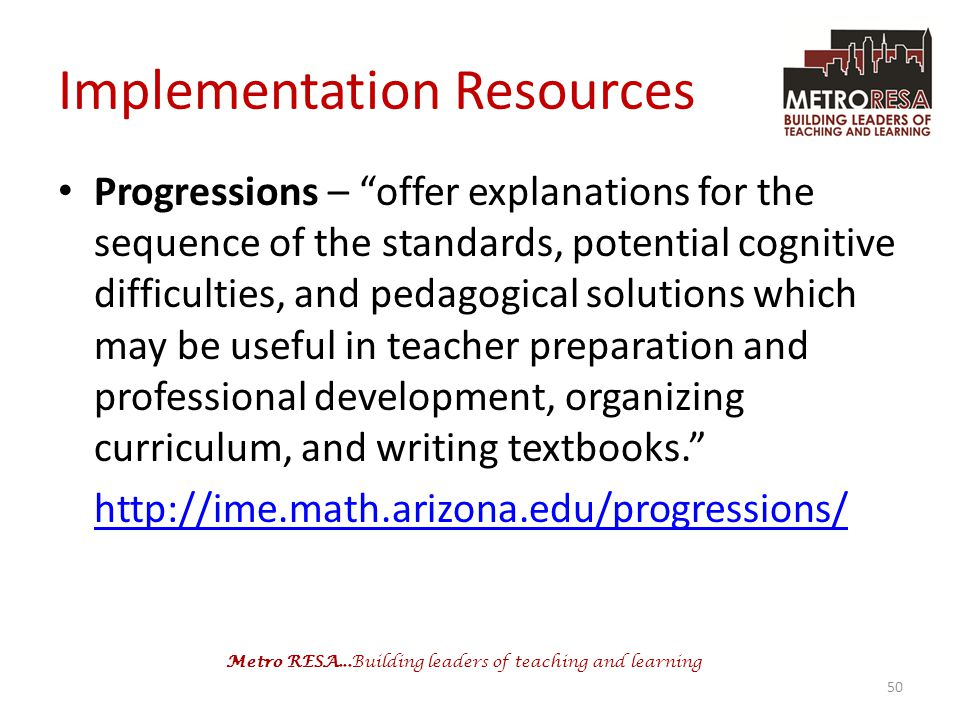 Metro RESA...Building leaders of teaching and learning Implementation Resources Progressions – offer explanations for the sequence of the standards, potential cognitive difficulties, and pedagogical solutions which may be useful in teacher preparation and professional development, organizing curriculum, and writing textbooks. http://ime.math.arizona.edu/progressions/ 50