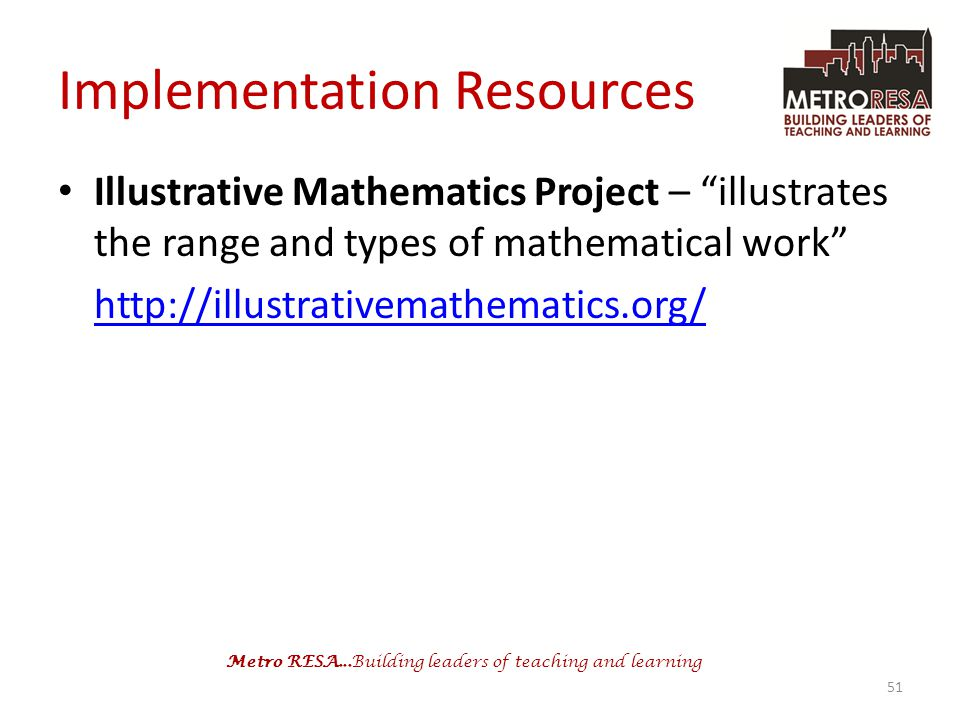 Metro RESA...Building leaders of teaching and learning Implementation Resources Illustrative Mathematics Project – illustrates the range and types of mathematical work http://illustrativemathematics.org/ 51