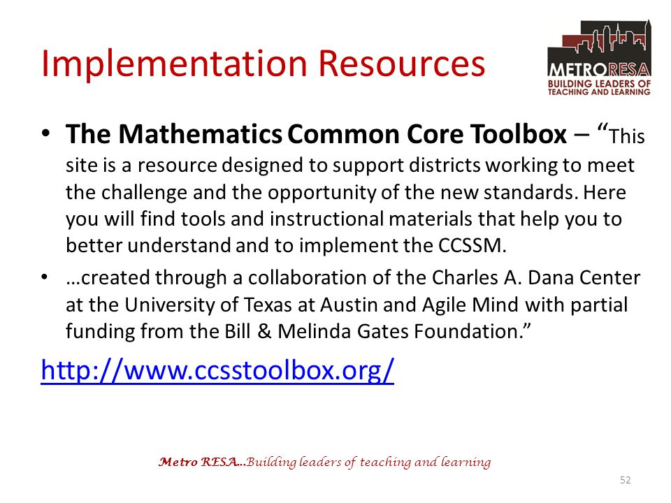 Metro RESA...Building leaders of teaching and learning Implementation Resources The Mathematics Common Core Toolbox – This site is a resource designed to support districts working to meet the challenge and the opportunity of the new standards.