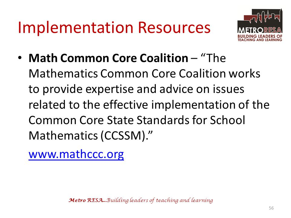 Metro RESA...Building leaders of teaching and learning Implementation Resources Math Common Core Coalition – The Mathematics Common Core Coalition works to provide expertise and advice on issues related to the effective implementation of the Common Core State Standards for School Mathematics (CCSSM). www.mathccc.org 56