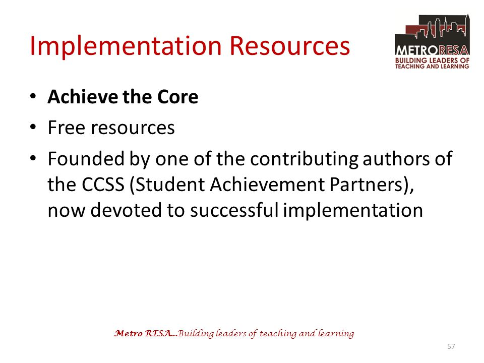 Metro RESA...Building leaders of teaching and learning Implementation Resources Achieve the Core Free resources Founded by one of the contributing authors of the CCSS (Student Achievement Partners), now devoted to successful implementation 57