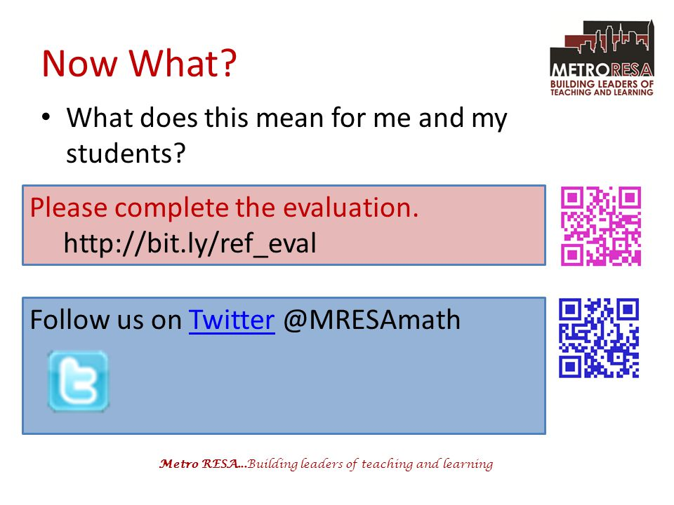 Metro RESA...Building leaders of teaching and learning Now What? What does this mean for me and my students? Follow us on Twitter @MRESAmathTwitter Pl