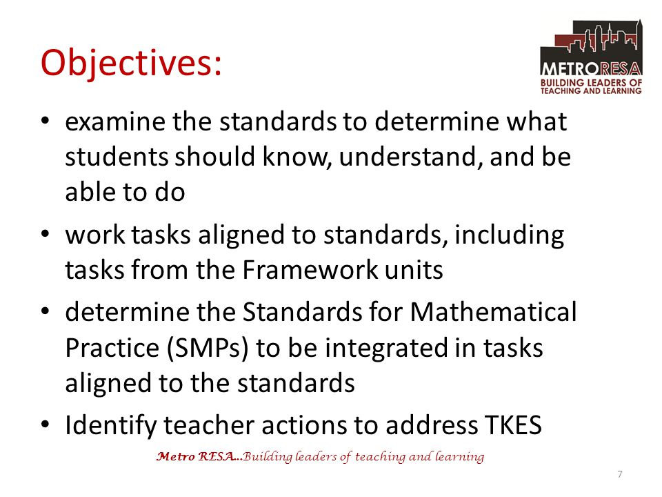 Metro RESA...Building leaders of teaching and learning Objectives: examine the standards to determine what students should know, understand, and be able to do work tasks aligned to standards, including tasks from the Framework units determine the Standards for Mathematical Practice (SMPs) to be integrated in tasks aligned to the standards Identify teacher actions to address TKES 7