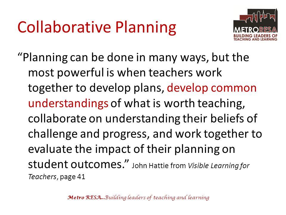 Metro RESA...Building leaders of teaching and learning Collaborative Planning Planning can be done in many ways, but the most powerful is when teachers work together to develop plans, develop common understandings of what is worth teaching, collaborate on understanding their beliefs of challenge and progress, and work together to evaluate the impact of their planning on student outcomes. John Hattie from Visible Learning for Teachers, page 41