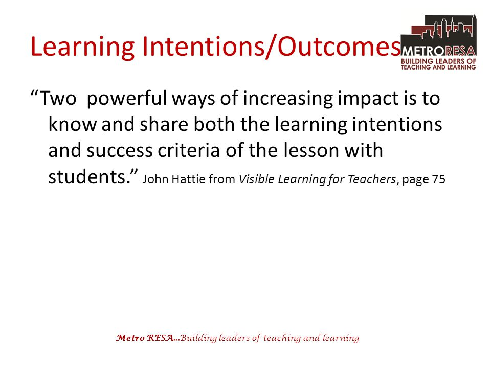 "Metro RESA...Building leaders of teaching and learning Learning Intentions/Outcomes ""Two powerful ways of increasing impact is to know and share both"