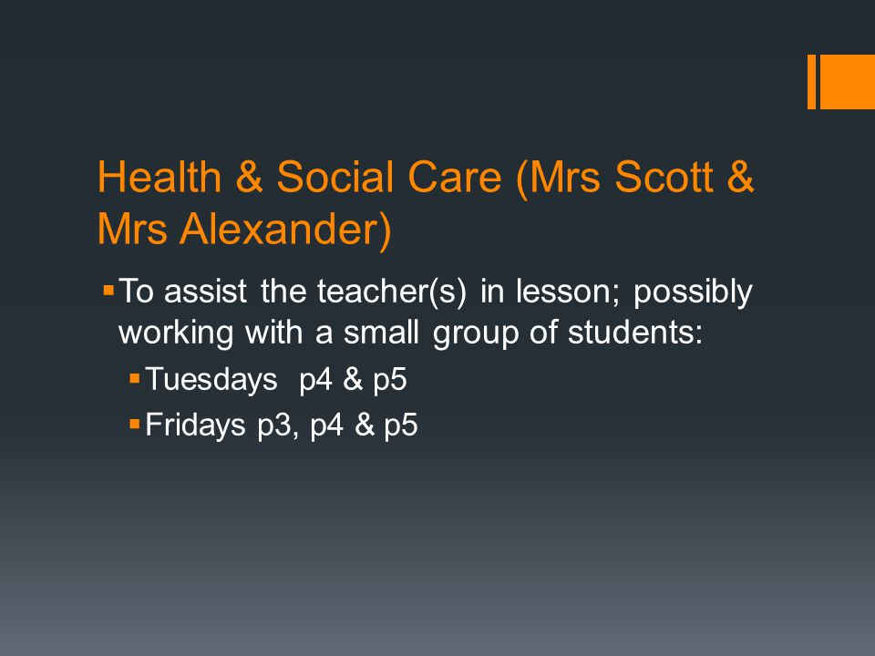 Health & Social Care (Mrs Scott & Mrs Alexander)  To assist the teacher(s) in lesson; possibly working with a small group of students:  Tuesdays p4