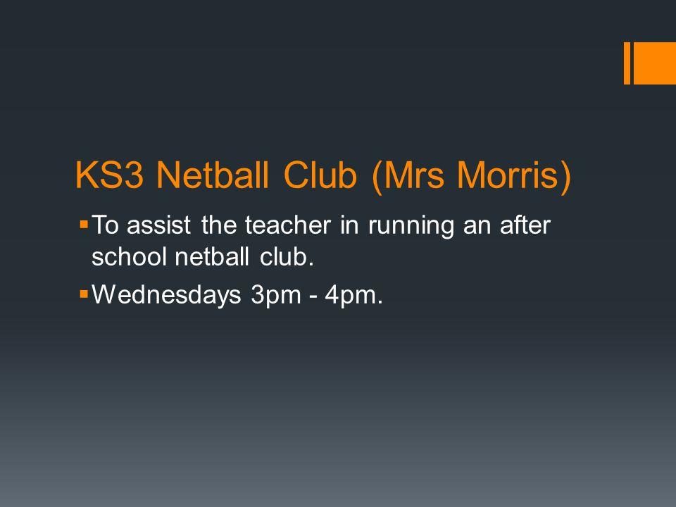KS3 Netball Club (Mrs Morris)  To assist the teacher in running an after school netball club.