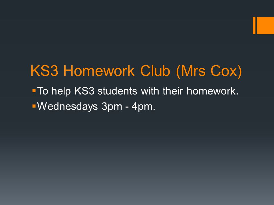 KS3 Homework Club (Mrs Cox)  To help KS3 students with their homework.  Wednesdays 3pm - 4pm.