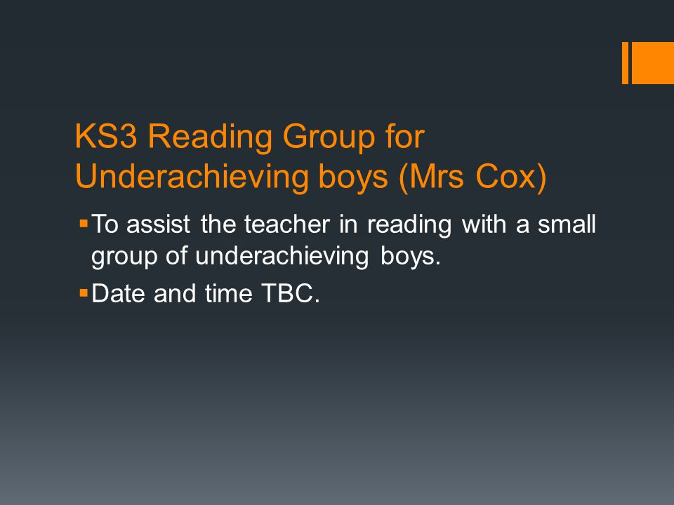 KS3 Reading Group for Underachieving boys (Mrs Cox)  To assist the teacher in reading with a small group of underachieving boys.  Date and time TBC.