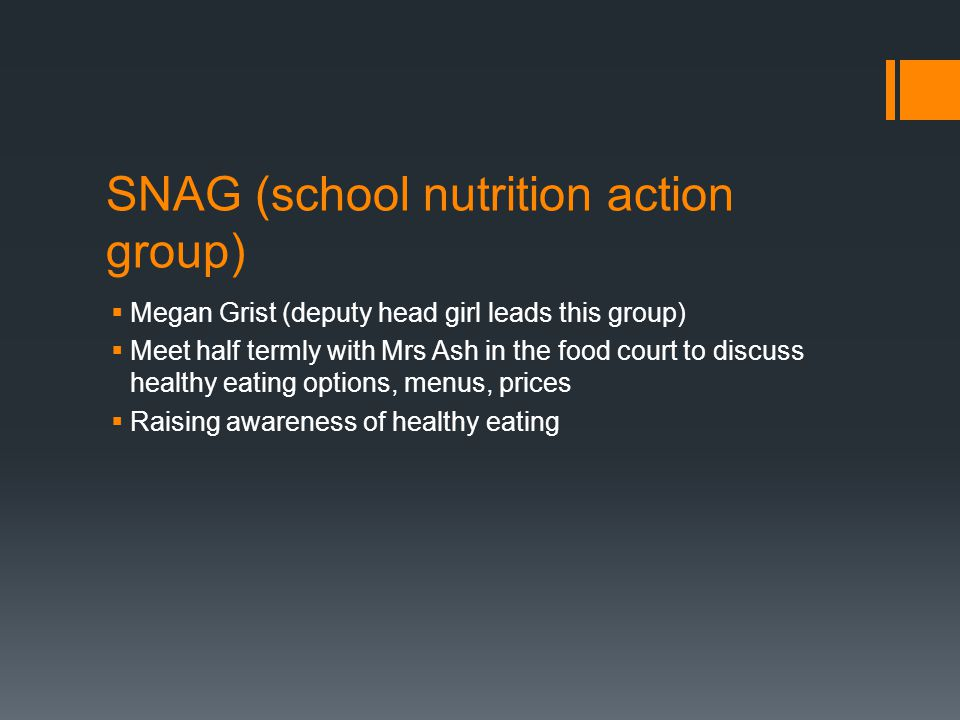 SNAG (school nutrition action group)  Megan Grist (deputy head girl leads this group)  Meet half termly with Mrs Ash in the food court to discuss he