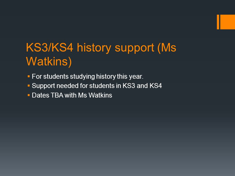 KS3/KS4 history support (Ms Watkins)  For students studying history this year.  Support needed for students in KS3 and KS4  Dates TBA with Ms Watki