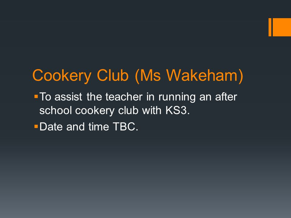 Cookery Club (Ms Wakeham)  To assist the teacher in running an after school cookery club with KS3.  Date and time TBC.