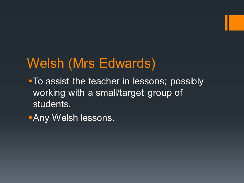 Welsh (Mrs Edwards)  To assist the teacher in lessons; possibly working with a small/target group of students.  Any Welsh lessons.