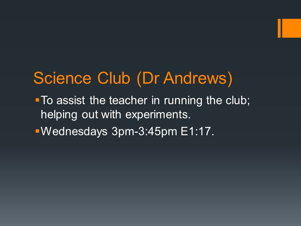 Science Club (Dr Andrews)  To assist the teacher in running the club; helping out with experiments.  Wednesdays 3pm-3:45pm E1:17.