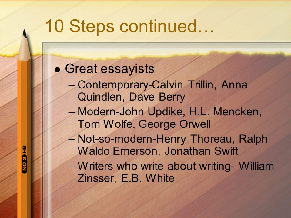 10 Steps continued… Great essayists –Contemporary-Calvin Trillin, Anna Quindlen, Dave Berry –Modern-John Updike, H.L.