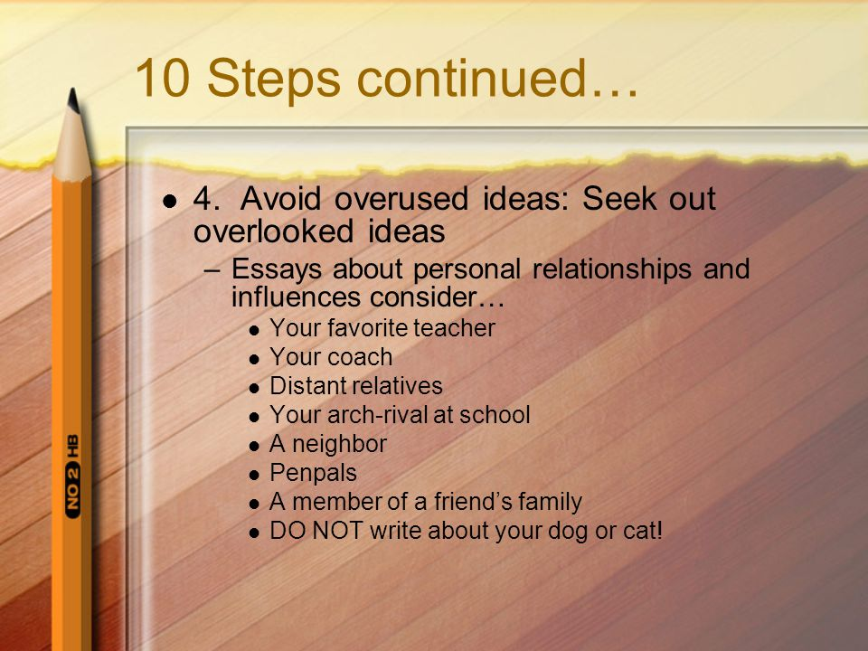 10 Steps continued… 4. Avoid overused ideas: Seek out overlooked ideas –Essays about personal relationships and influences consider… Your favorite tea