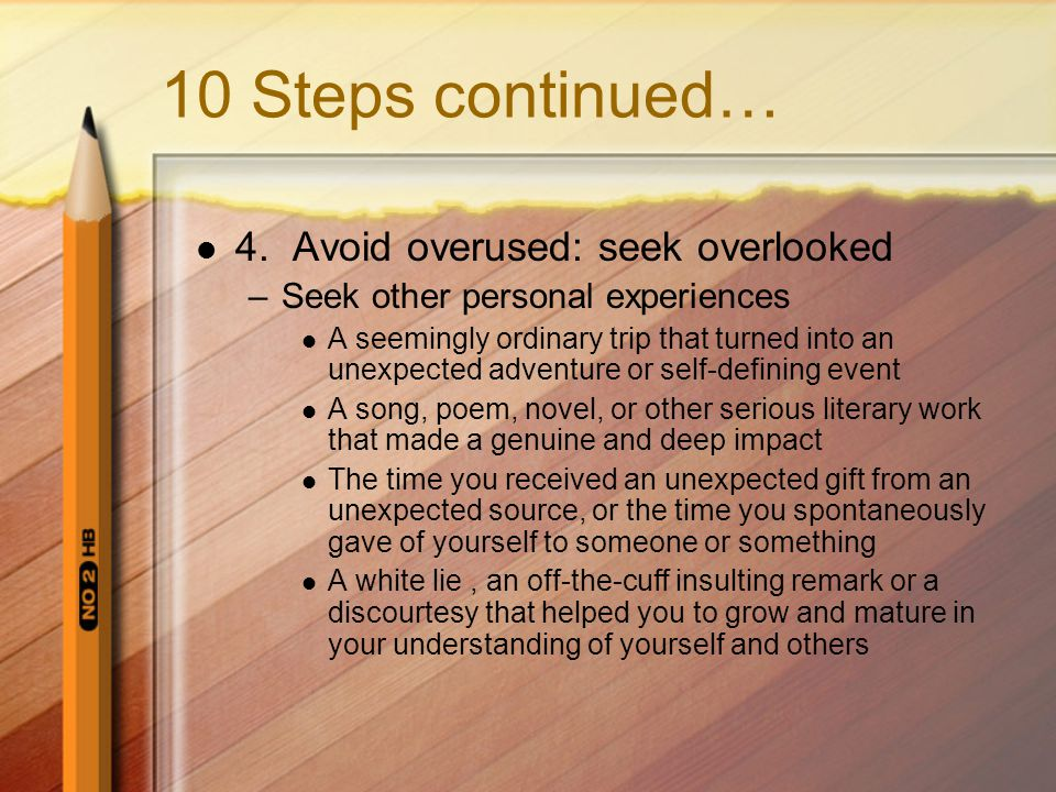 10 Steps continued… 4. Avoid overused: seek overlooked –Seek other personal experiences A seemingly ordinary trip that turned into an unexpected adven