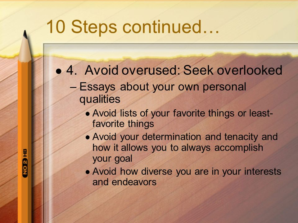 10 Steps continued… 4. Avoid overused: Seek overlooked –Essays about your own personal qualities Avoid lists of your favorite things or least- favorit