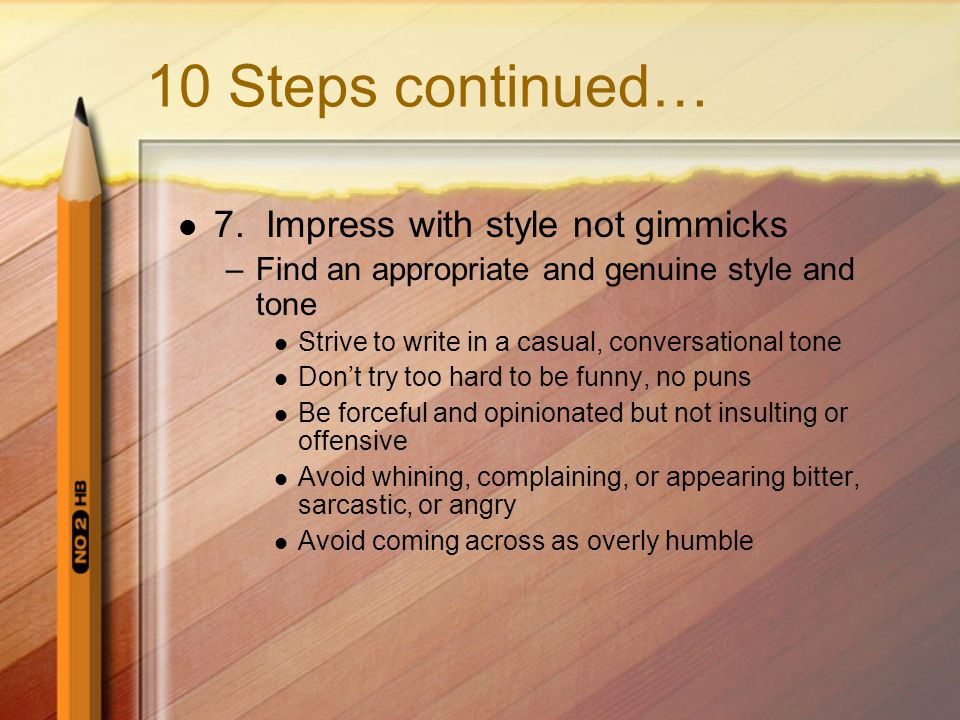 10 Steps continued… 7. Impress with style not gimmicks –Find an appropriate and genuine style and tone Strive to write in a casual, conversational ton
