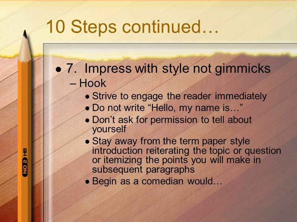 """10 Steps continued… 7. Impress with style not gimmicks –Hook Strive to engage the reader immediately Do not write """"Hello, my name is…"""" Don't ask for p"""