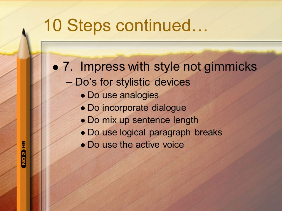 10 Steps continued… 7. Impress with style not gimmicks –Do's for stylistic devices Do use analogies Do incorporate dialogue Do mix up sentence length