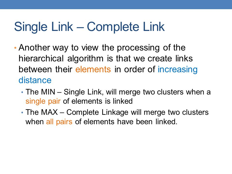Single Link – Complete Link Another way to view the processing of the hierarchical algorithm is that we create links between their elements in order of increasing distance The MIN – Single Link, will merge two clusters when a single pair of elements is linked The MAX – Complete Linkage will merge two clusters when all pairs of elements have been linked.