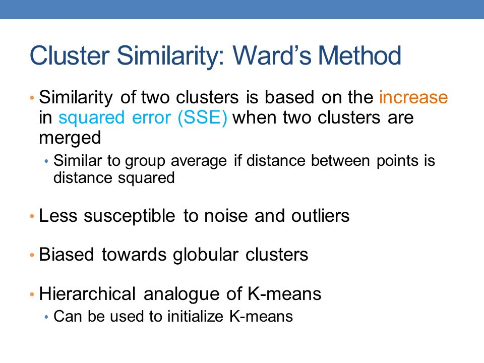 Cluster Similarity: Ward's Method Similarity of two clusters is based on the increase in squared error (SSE) when two clusters are merged Similar to group average if distance between points is distance squared Less susceptible to noise and outliers Biased towards globular clusters Hierarchical analogue of K-means Can be used to initialize K-means