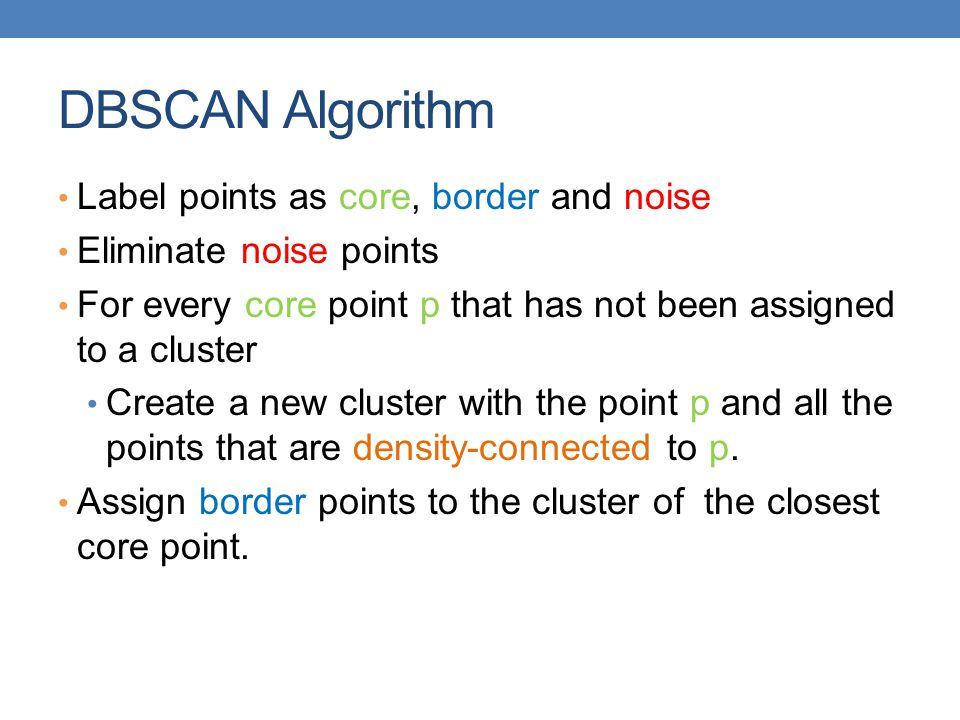 DBSCAN Algorithm Label points as core, border and noise Eliminate noise points For every core point p that has not been assigned to a cluster Create a new cluster with the point p and all the points that are density-connected to p.