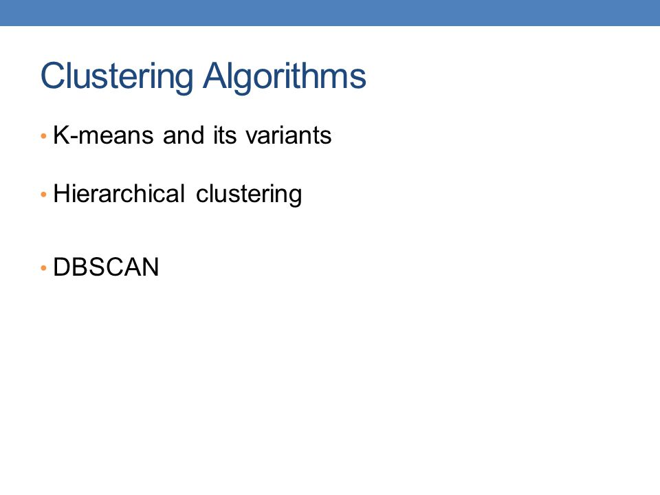 Clustering Algorithms K-means and its variants Hierarchical clustering DBSCAN