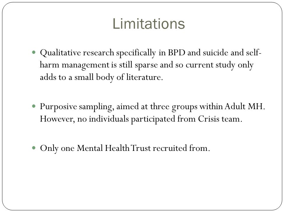 Limitations Qualitative research specifically in BPD and suicide and self- harm management is still sparse and so current study only adds to a small b