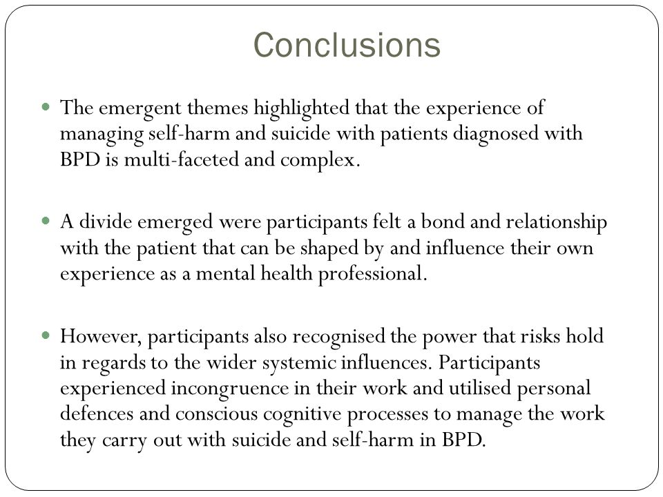 Conclusions The emergent themes highlighted that the experience of managing self-harm and suicide with patients diagnosed with BPD is multi-faceted an