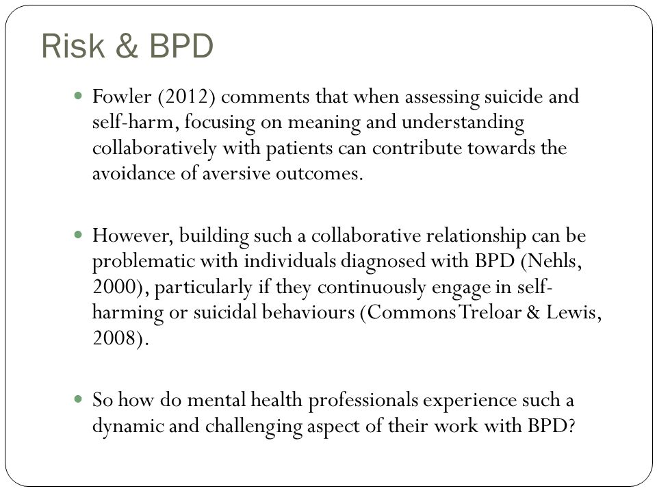 Risk & BPD Fowler (2012) comments that when assessing suicide and self-harm, focusing on meaning and understanding collaboratively with patients can c