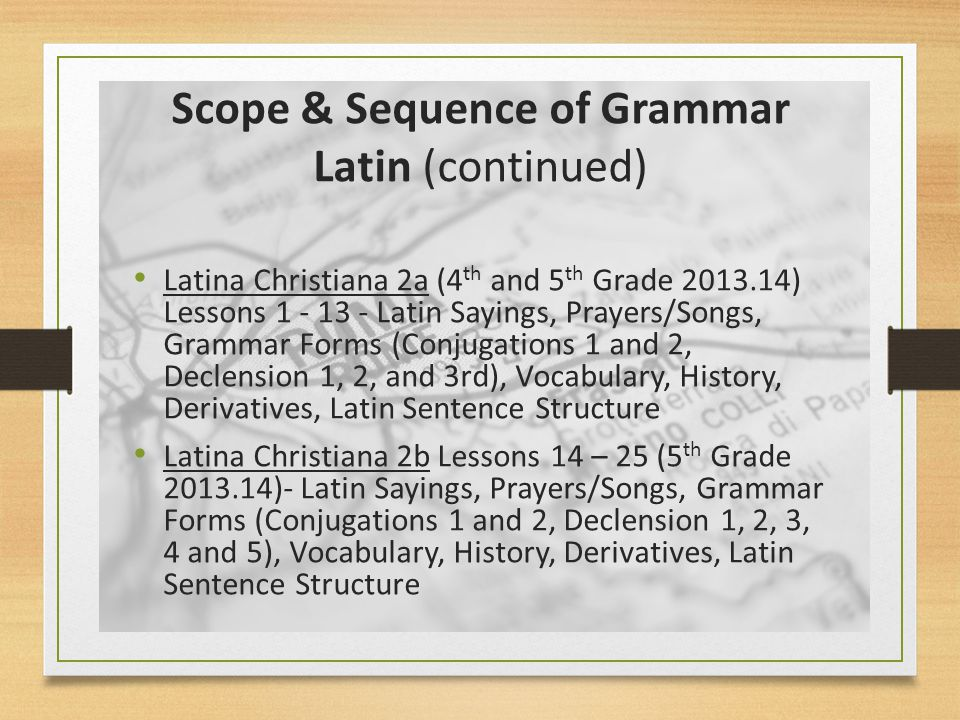 Scope & Sequence of Grammar Latin (leading to First Form) Prima Latina (3 rd Grade) – Practical Latin, Prayers/Songs, Grammar, Vocabulary Latina Christiana 1 (Incoming Grammar Latin Students; 4 th Grade ) - Latin Sayings, Prayers/Songs, Grammar Forms (Conjugations 1 and 2, Declension 1, 2, and begin 3 rd ), Vocabulary, History, Derivatives, Latin Sentence Structure