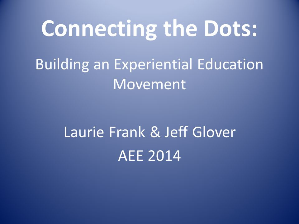Connecting the Dots: Building an Experiential Education Movement Laurie Frank & Jeff Glover AEE 2014