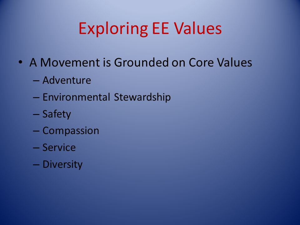 Exploring EE Values A Movement is Grounded on Core Values – Adventure – Environmental Stewardship – Safety – Compassion – Service – Diversity