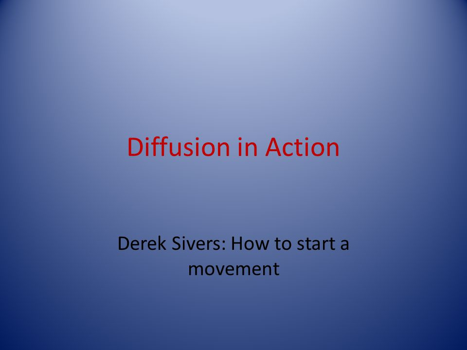Diffusion in Action Derek Sivers: How to start a movement